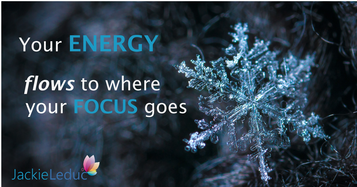 Your Energy Flows to Where Your Focus Goes.